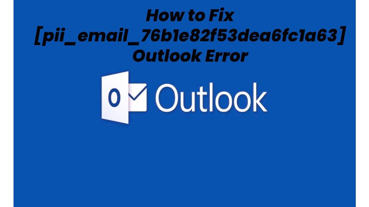 How to Fix [pii_email_76b1e82f53dea6fc1a63] Outlook Error