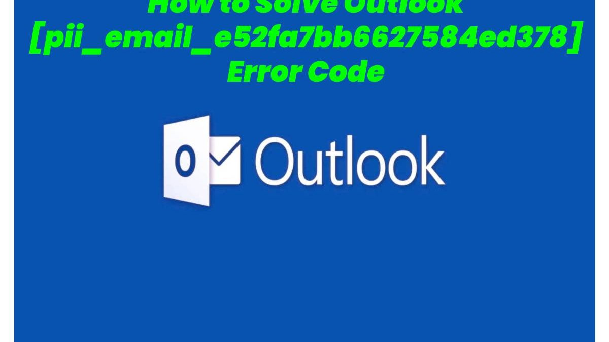 How to Solve Outlook [pii_email_e52fa7bb6627584ed378] Error Code