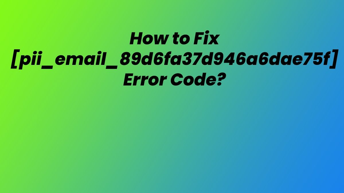How to Fix and Solve [pii_email_89d6fa37d946a6dae75f] Error Code?