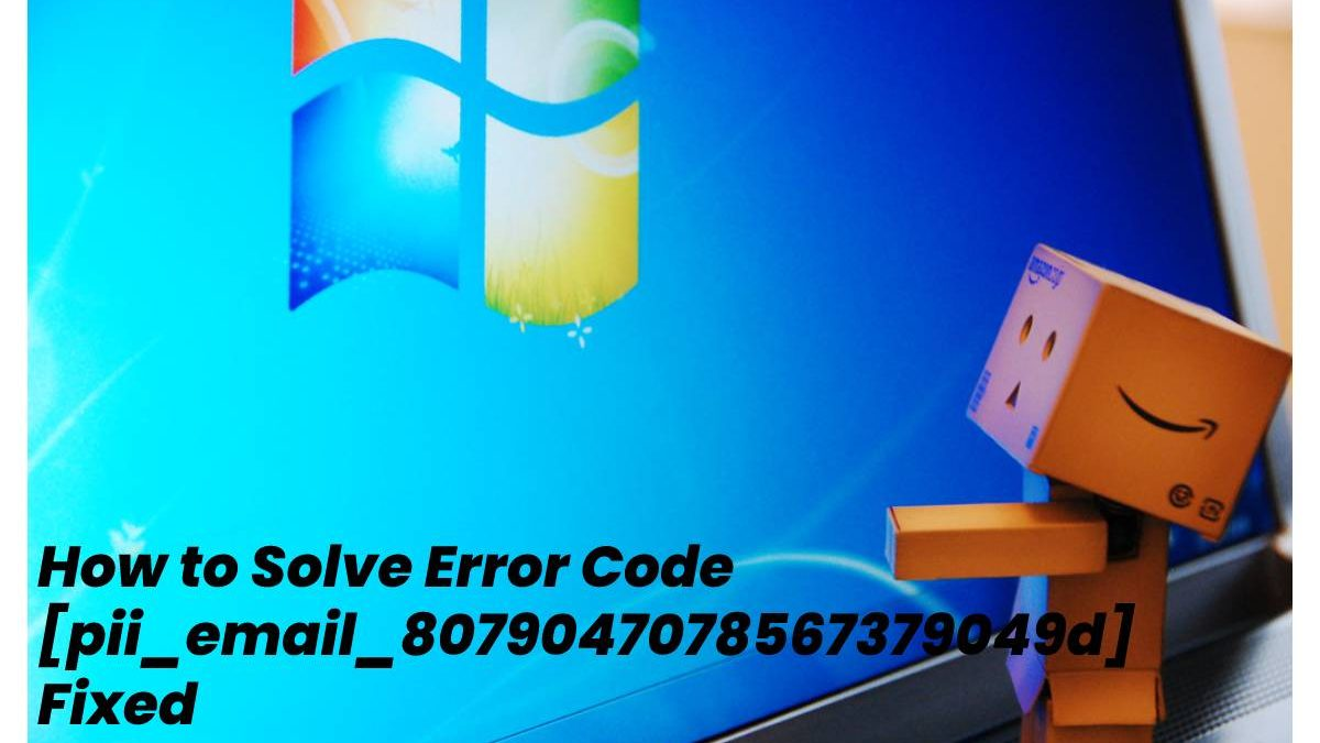 How to Solve Error Code [pii_email_8079047078567379049d] Fixed – 2021
