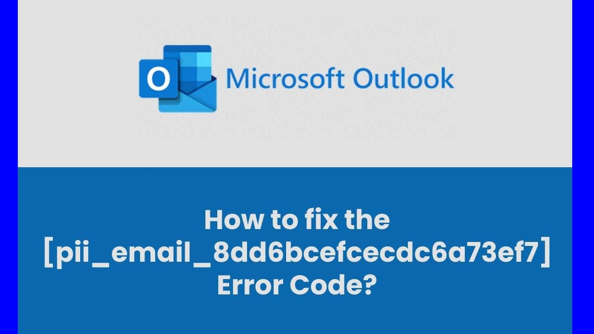 How to Fix [pii_email_8dd6bcefcecdc6a73ef7] Error Code?