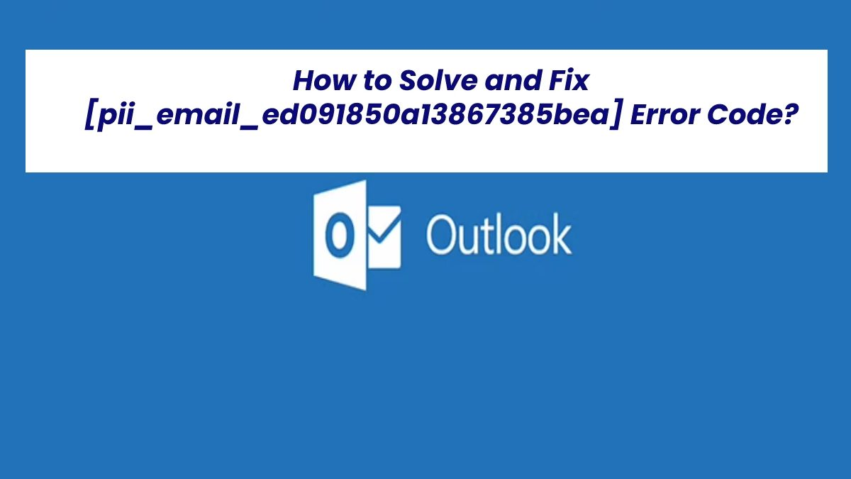 How to Solve and Fix [pii_email_ed091850a13867385bea] Error Code?