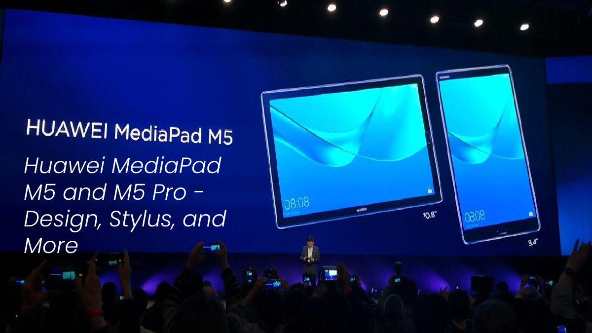Huawei MediaPad M5 and M5 Pro – Design, Stylus, and More