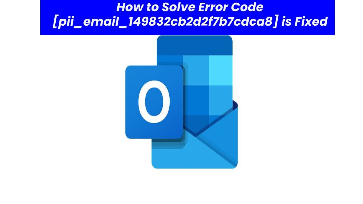 How to Solve Error Code [pii_email_149832cb2d2f7b7cdca8] is Fixed