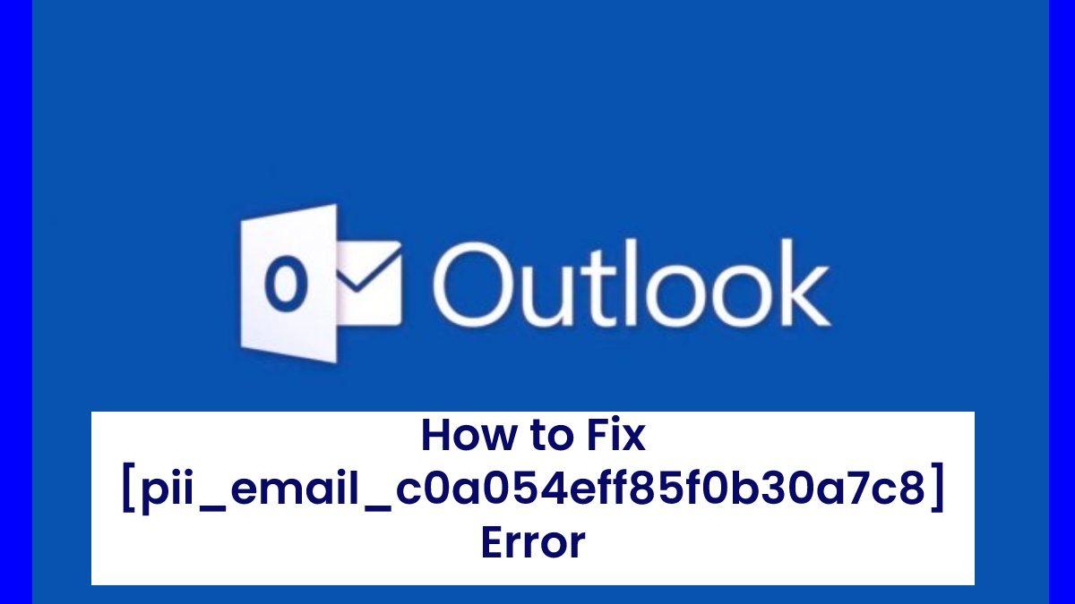 How to Fix [pii_email_c0a054eff85f0b30a7c8] Error