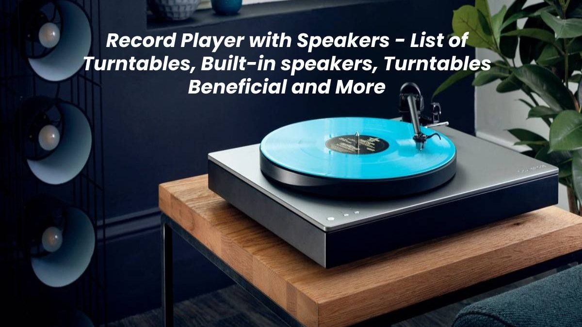 Record Player with Speakers –List of Turntables, Built-in speakers, Turntables Beneficial and More