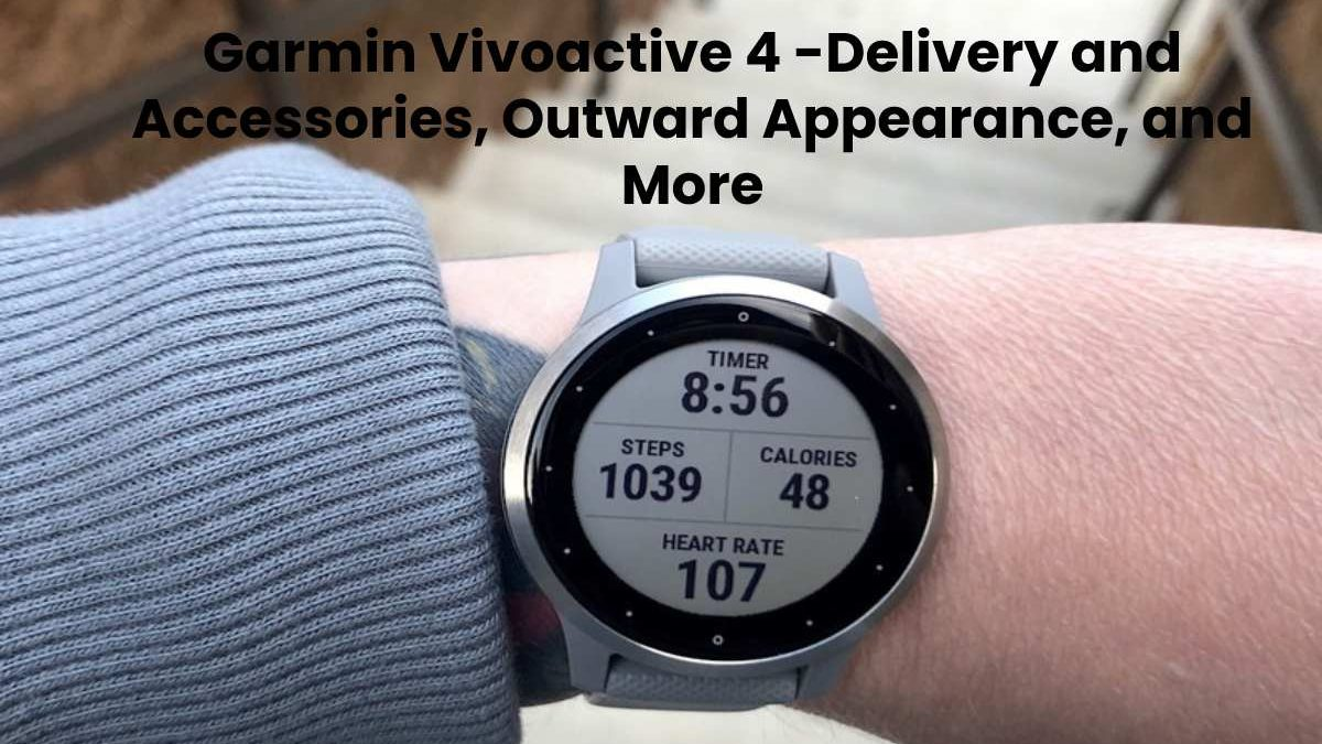 Garmin Vivoactive 4 -Delivery and Accessories, Outward Appearance, and More
