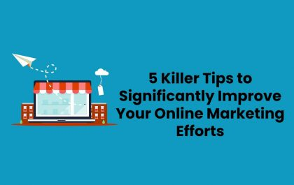 5 Killer Tips to Significantly Improve Your Online Marketing Efforts